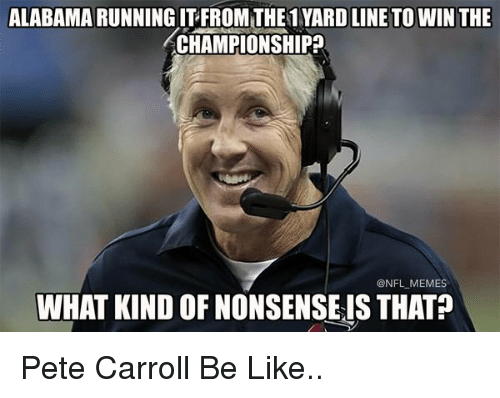 Pete Carrol: ALABAMA RUNNING ITFROMTHE1 YARD LINE TO WIN THE  CHAMPIONSHIP  ONFL MEMES  WHAT KIND OF NONSENSEIS THAT Pete Carroll Be Like..