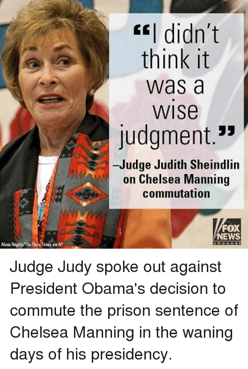 """wane: Alaca Rogals The DailY Times via AP  CEI didn't  think it  Was a  WISe  Judgment.""""  -Judge Judith Sheindlin  on Chelsea Manning  commutation  FOX  NEWS Judge Judy spoke out against President Obama's decision to commute the prison sentence of Chelsea Manning in the waning days of his presidency."""