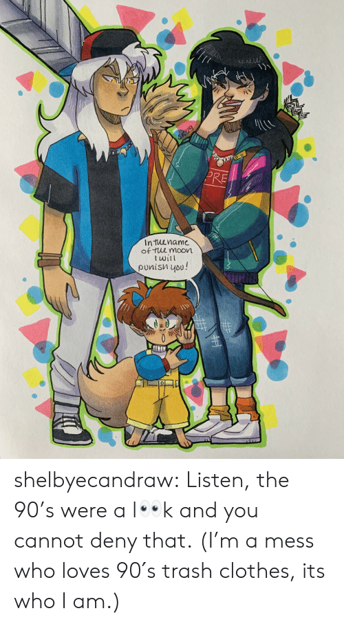 the 90s: ALACA  SK9  PRE  Intuename  of tue moon  twil  punisn you!  0 shelbyecandraw:  Listen, the 90's were a l👀k and you cannot deny that.(I'm a mess who loves 90′s trash clothes, its who I am.)