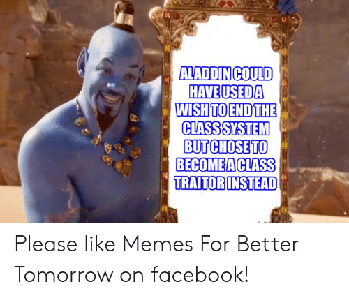 Sassy Socialast: ALADDINCOULD  HAVEUSEDA  WISH TO ENDTHE  CLASSSYSTEM  BUT CHOSETO  BECOMEACLASS  TRAITORINSTEAD Please like Memes For Better Tomorrow on facebook!