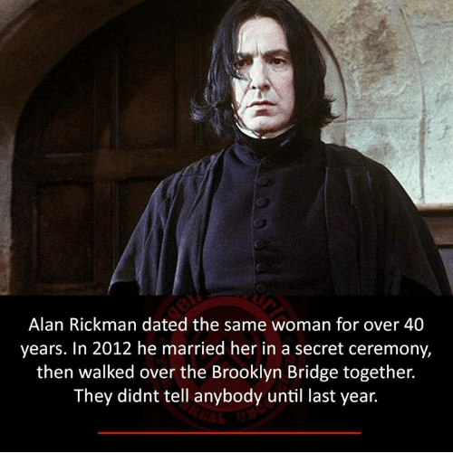 Rickman: Alan Rickman dated the same woman for over 40  years. In 2012 he married her in a secret ceremony,  then walked over the Brooklyn Bridge together.  They didnt tell anybody until last year.