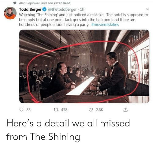 kazan: Alan Sepinwall and zoe kazan liked  Todd Berger@thetoddberger 1h  Watching The Shining and just noticed a mistake. The hotel is supposed to  be empty but at one point Jack goes into the ballroom and there are  hundreds of people inside having a party. #moviemistakes  t1 458  85  2.6K  о Here's a detail we all missed from The Shining