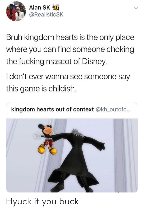 Kingdom Hearts: Alan SK  @RealisticSK  Bruh kingdom hearts is the only place  where you can find someone choking  the fucking mascot of Disney  I don't ever wanna see someone say  this game is childish.  kingdom hearts out of context @kh_outofc... Hyuck if you buck