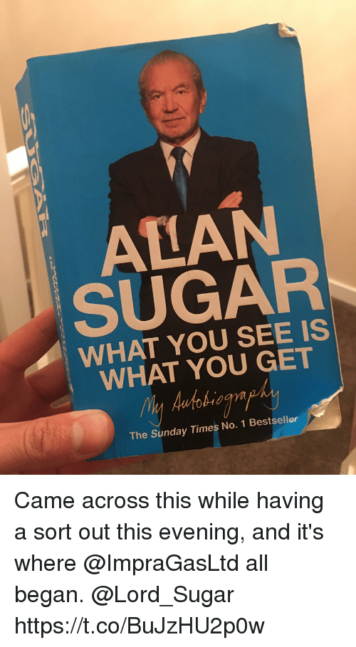 the sundays: ALAN  SUGAR  WHAT YOU SEE IS  WHAT YOU GET  The Sunday Times No. 1 Bestseller Came across this while having a sort out this evening, and it's where @ImpraGasLtd  all began. @Lord_Sugar https://t.co/BuJzHU2p0w