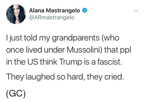 mussolini: Alana Mastrangelo  @ARmastrangelo  I just told my grandparents (who  once lived under Mussolini) that ppl  in the US think Trump is a fascist.  They laughed so hard, they cried. (GC)