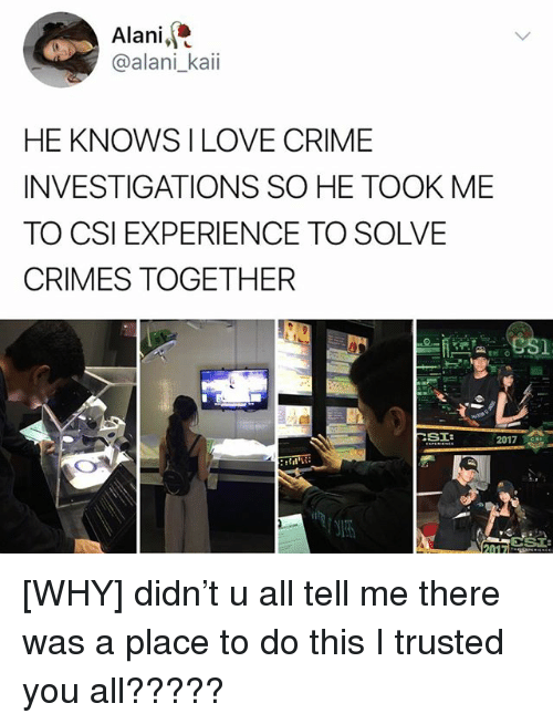 Trusted You: Alani,  @alani_kaii  HE KNOWS I LOVE CRIME  INVESTIGATIONS SO HE TOOK ME  TO CSI EXPERIENCE TO SOLVE  CRIMES TOGETHER  2017S [WHY] didn't u all tell me there was a place to do this I trusted you all?????