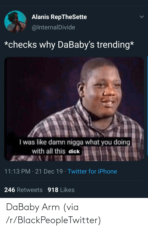 What You Doing: Alanis RepTheSette  @InternalDivide  *checks why DaBaby's trending*  I was like damn nigga what you doing  with all this dick  11:13 PM · 21 Dec 19 · Twitter for iPhone  246 Retweets 918 Likes DaBaby Arm (via /r/BlackPeopleTwitter)