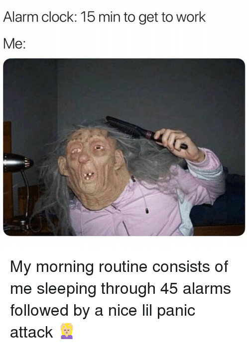 morning routine: Alarm clock: 15 min to get to work  Me: My morning routine consists of me sleeping through 45 alarms followed by a nice lil panic attack 💆🏼