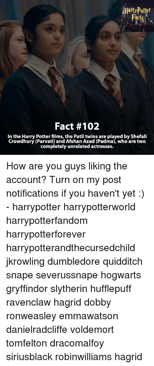 Dumbledore, Gryffindor, and Memes: Alarty Potter  Fact #102  In the Harry Potter films, the Patil twins are played by Shefali  Crowdhury (Parvati) and Afshan Azad (Padma), who are two  completely unrelated actresses. How are you guys liking the account? Turn on my post notifications if you haven't yet :) - harrypotter harrypotterworld harrypotterfandom harrypotterforever harrypotterandthecursedchild jkrowling dumbledore quidditch snape severussnape hogwarts gryffindor slytherin hufflepuff ravenclaw hagrid dobby ronweasley emmawatson danielradcliffe voldemort tomfelton dracomalfoy siriusblack robinwilliams hagrid