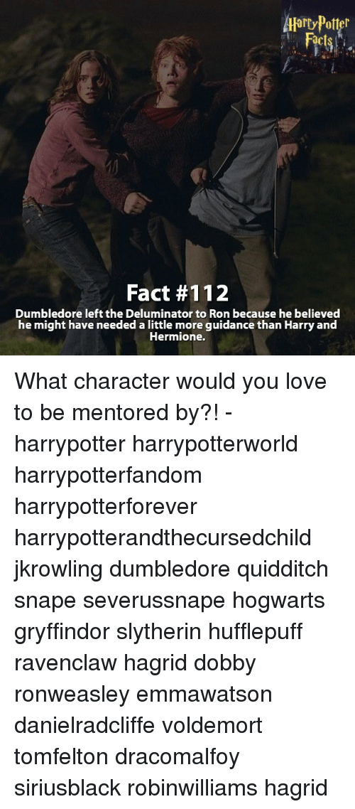 Ronnings: Alarty Potter  Fact #112  Dumbledore left the Deluminator to Ron because he believed  he might have needed a little more guidance than Harry and  Hermione. What character would you love to be mentored by?! - harrypotter harrypotterworld harrypotterfandom harrypotterforever harrypotterandthecursedchild jkrowling dumbledore quidditch snape severussnape hogwarts gryffindor slytherin hufflepuff ravenclaw hagrid dobby ronweasley emmawatson danielradcliffe voldemort tomfelton dracomalfoy siriusblack robinwilliams hagrid