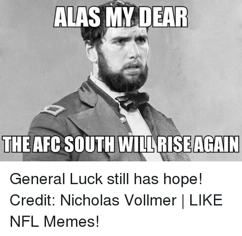 Afc South: ALAS MY DEAR  THE AFC SOUTH WILARISEAGAIN General Luck still has hope! Credit: Nicholas Vollmer | LIKE NFL Memes!