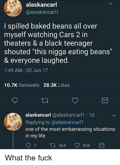 """Baked, Cars, and Life: alaskancarl  @alaskancarl1  I spilled baked beans all over  myself watching Cars 2 in  theaters & a black teenager  shouted this nigga eating beans""""  & everyone laughed  1:49 AM 20 Jun 17  10.7K Retweets 28.3K Likes  alaskancarl @alaskancarl1 1d  Replying to @alaskancarl1  one of the most embarrassing situations  in my life  1 t. 264 836 What the fuck"""