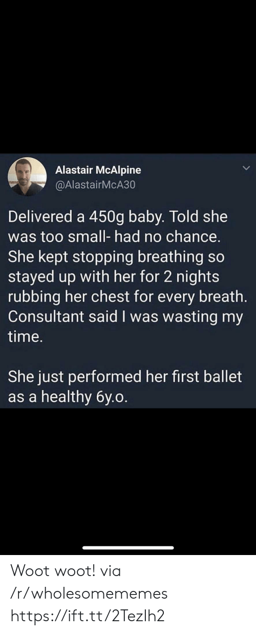 Too Small: Alastair McAlpine  @AlastairMcA30  Delivered a 450g baby. Told she  was too small- had no chance.  She kept stopping breathing so  stayed up with her for 2 nights  rubbing her chest for every breath.  Consultant said I was wasting my  time.  She just performed her first ballet  as a healthy 6y.o. Woot woot! via /r/wholesomememes https://ift.tt/2TezIh2
