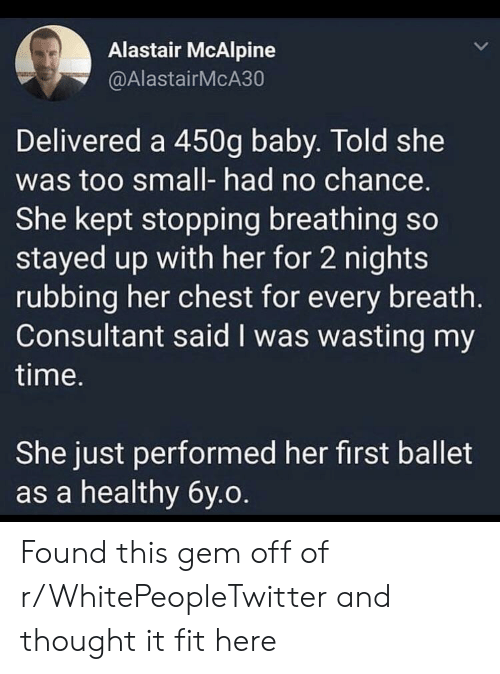 Too Small: Alastair McAlpine  @AlastairMcA30  Delivered a 450g baby. Told she  was too small- had no chance.  She kept stopping breathing so  stayed up with her for 2 nights  rubbing her chest for every breath.  Consultant said I was wasting my  time.  She just performed her first ballet  as a healthy 6y.o Found this gem off of r/WhitePeopleTwitter and thought it fit here