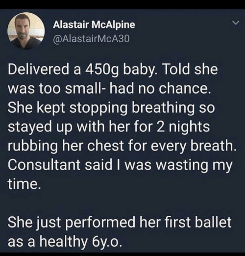 Too Small: Alastair McAlpine  @AlastairMcA30  Delivered a 450g baby. Told she  was too small- had no chance.  She kept stopping breathing so  stayed up with her for 2 nights  rubbing her chest for every breath.  Consultant said I was wasting my  time.  She just performed her first ballet  as a healthy 6y.o.