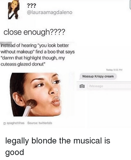 """legally blondes: alauraamagdaleno  close enough?  instead of hearing """"you look better  without makeup"""" find a boo that says  """"damn that highlight though, my  cuteass glazed donut""""  Today 9:05 PM  Wassup Krispy cream  O Message  spaghettihos Source: twitterlols legally blonde the musical is good"""
