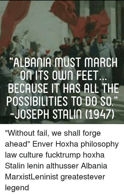 """Enver Hoxha: ALBAIA MUST MARCH  ONITS OWn FEET  BECAUSE IT HAS ALL THE  POSSIBILITIES TO DO SO  -JOSEPH STALIN (1947) """"Without fail, we shall forge ahead"""" Enver Hoxha philosophy law culture fucktrump hoxha Stalin lenin althusser Albania MarxistLeninist greatestever legend"""