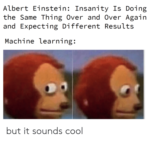 Insanity: Albert Einstein: Insanity Is Doing  the Same Thing Over and Over Again  and Expecting Different Results  Machine learning: but it sounds cool