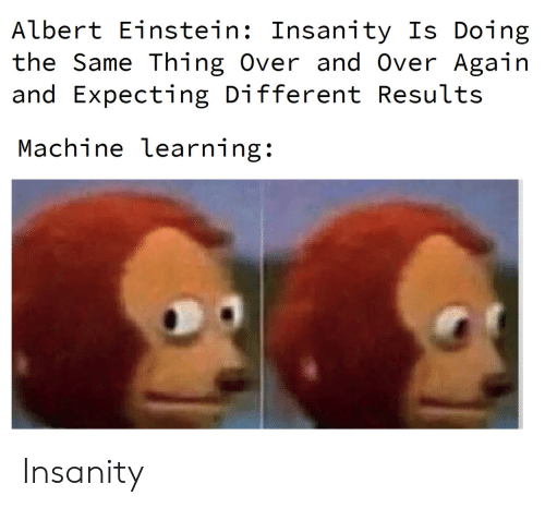 Insanity: Albert Einstein: Insanity Is Doing  the Same Thing Over and Over Again  and Expecting Different Results  Machine learning: Insanity