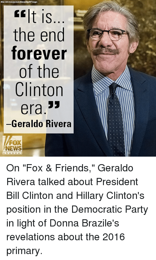 "Bill Clinton, Friends, and Memes: Albin LohrJanes/picbure-alialdpaAPImages  lt is  the end  forever  of the  Clinton  era.3>  -Geraldo Rivera  FOX  NEWS  chan ne On ""Fox & Friends,"" Geraldo Rivera talked about President Bill Clinton and Hillary Clinton's position in the Democratic Party in light of Donna Brazile's revelations about the 2016 primary."