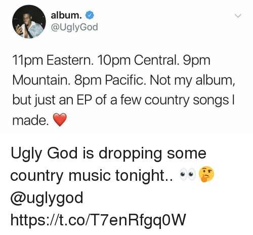 God, Music, and Ugly: album.  @UglyGod  11pm Eastern. 10pm Central. 9pm  Mountain. 8pm Pacific. Not my album  but just an EP of a few country songsl  made. Ugly God is dropping some country music tonight.. 👀🤔 @uglygod https://t.co/T7enRfgq0W