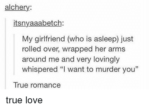 """Love, Memes, and True: alchery:  itsnyaaabetch:  My girlfriend (who is asleep) just  rolled over, wrapped her arms  around me and very lovingly  whispered """"I want to murder you""""  True romance true love"""