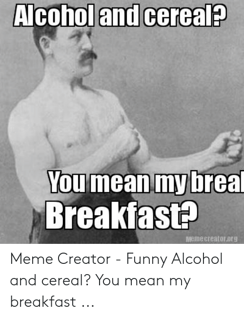 Funny Alcohol: Alcohol and cereal?  You mean my breal  Breakfas#  Memecreatororg Meme Creator - Funny Alcohol and cereal? You mean my breakfast ...