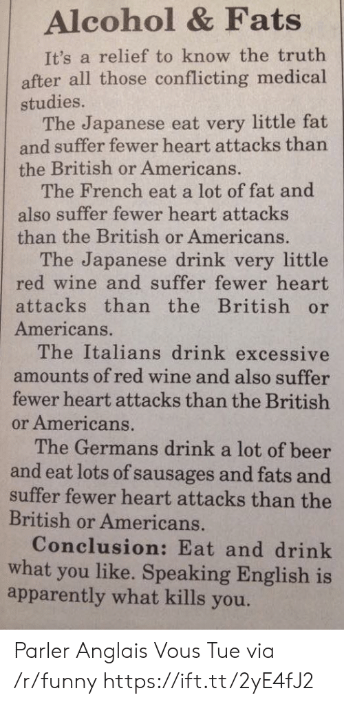 italians: Alcohol & Fats  It's a relief to know the truth  after all those conflicting medical  studies.  The Japanese eat very little fat  and suffer fewer heart attacks than  the British or Americans.  The French eat a lot of fat and  also suffer fewer heart attacks  than the British or Americans.  The Japanese drink very little  red wine and suffer fewer heart  attacks than the British or  Americans.  The Italians drink excessive  amounts of red wine and also suffer  fewer heart attacks than the British  or Americans.  The Germans drink a lot of beer  and eat lots of sausages and fats and  suffer fewer heart attacks than the  British or Americans.  Conclusion: Eat and drink  what you like. Speaking English is  apparently what kills you. Parler Anglais Vous Tue via /r/funny https://ift.tt/2yE4fJ2