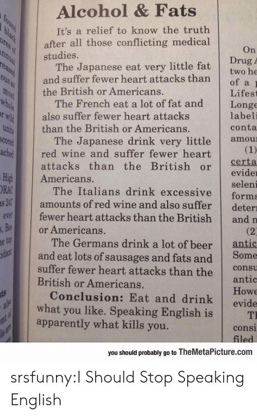 italians: Alcohol & Fats  It's a relief to know the truth  after all those conflicting medical  studies.  On  Drug  The Japanese eat very little fat twobe  and suffer fewer heart attacks thanof a  the British or Americans.  Lifest  The French eat a lot of fat and Longe  labeli  conta  also suffer fewer heart attacks  than the British or Americans.  The Japanese drink very little amou  cored  chered wine and suffer fewer heart  attacks than the British orerta  evider  seleni  The Italians drink excessive forms  amounts of red wine and also suffer deterı  fewer heart attacks than the British and n  High Americans.  ORA  v  Be  or Americans.  The Germans drink a lot of beer  antic  and eat lots of sausages and fats and Some  suffer fewer heart attacks than the cot  antic  Howe  Conclusion: Eat and drink evide  British or Americans.  what you like. Speaking English is T  apparently what kills you.  consi  you should probably go to TheMetaPicture.com srsfunny:I Should Stop Speaking English