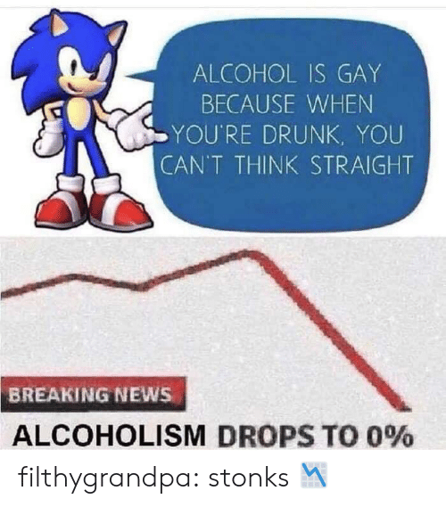 Youre Drunk: ALCOHOL IS GAY  BECAUSE WHEN  YOU'RE DRUNK, YOU  CAN'T THINK STRAIGHT  BREAKING NEWS  ALCOHOLISM DROPS TO 0% filthygrandpa:  stonks 📉