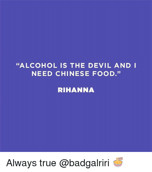 "Memes, Rihanna, and Devil: ""ALCOHOL IS THE DEVIL AND I  NEED CHINESE FOOD.""  RIHANNA Always true @badgalriri 🍜"