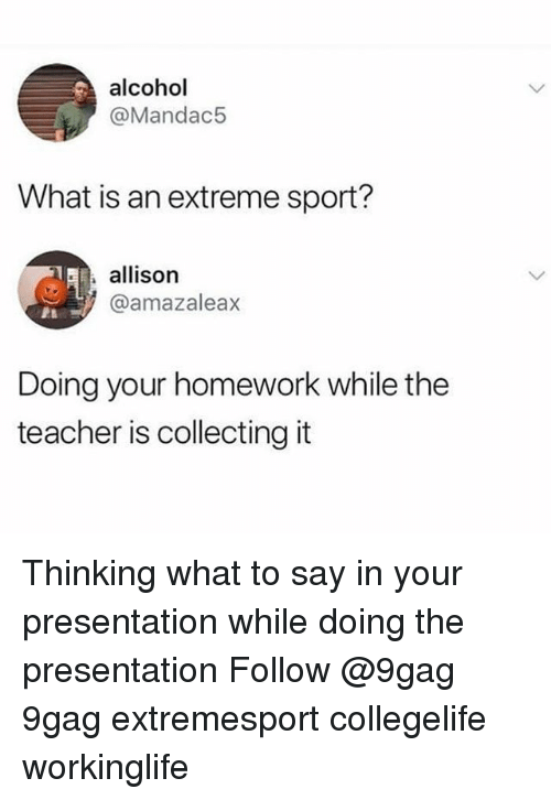 9gag, Memes, and Teacher: alcohol  @Mandac5  What is an extreme sport?  allison  @amazaleax  Doing your homework while the  teacher is collecting it Thinking what to say in your presentation while doing the presentation Follow @9gag 9gag extremesport collegelife workinglife