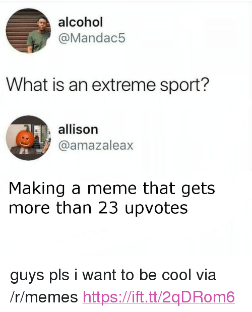 "Meme, Memes, and Alcohol: alcohol  @Mandac5  What is an extreme sport?  allison  @amazaleax  Making a meme that gets  more than 23 upvotes <p>guys pls i want to be cool via /r/memes <a href=""https://ift.tt/2qDRom6"">https://ift.tt/2qDRom6</a></p>"
