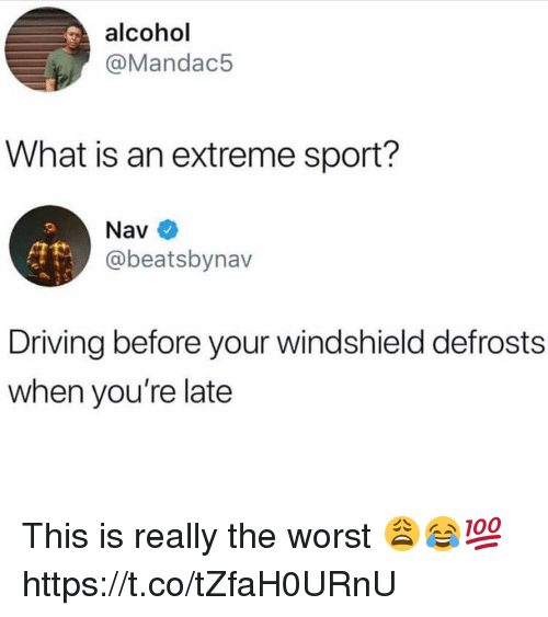 Driving, The Worst, and Alcohol: alcohol  @Mandac5  What is an extreme sport?  @beatsbynav  Driving before your windshield defrosts  when you're late This is really the worst 😩😂💯 https://t.co/tZfaH0URnU