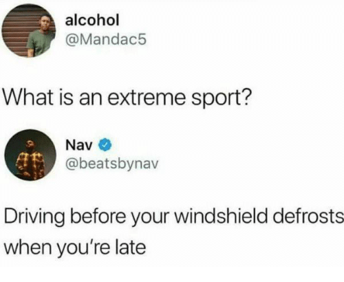 Nav: alcohol  @Mandac5  What is an extreme sport?  Nav  @beatsbynav  Driving before your windshield defrosts  when you're late