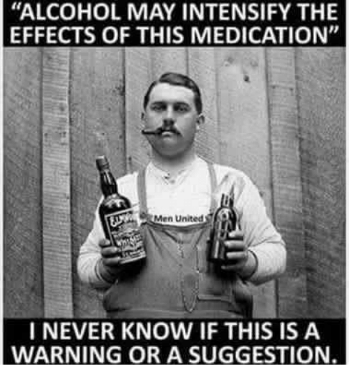 """Intensify: """"ALCOHOL MAY INTENSIFY THE  EFFECTS OF THIS MEDICATION""""  Men United  I NEVER KNOW IF THIS IS A  WARNING OR A SUGGESTION."""
