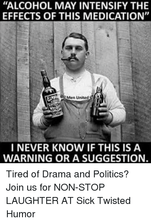 """Sick Twisted Humor: """"ALCOHOL MAY INTENSIFY THE  EFFECTS OF THIS MEDICATION""""  Men United  I NEVER KNOW IF THIS IS A  WARNING OR A SUGGESTION. Tired of Drama and Politics? Join us for NON-STOP LAUGHTER AT Sick Twisted Humor"""