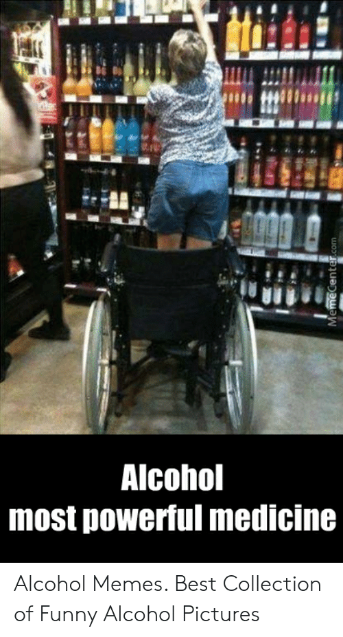 Funny Alcohol: Alcohol  most powerful medicine Alcohol Memes. Best Collection of Funny Alcohol Pictures