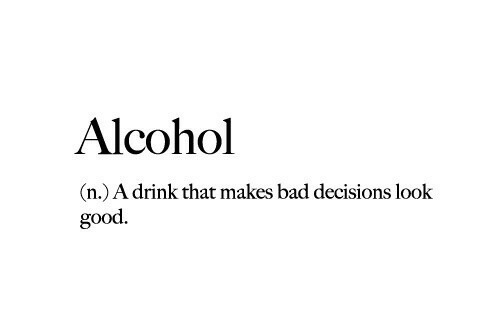 Bad Decisions: Alcohol  (n.) A drink that makes bad decisions look  good