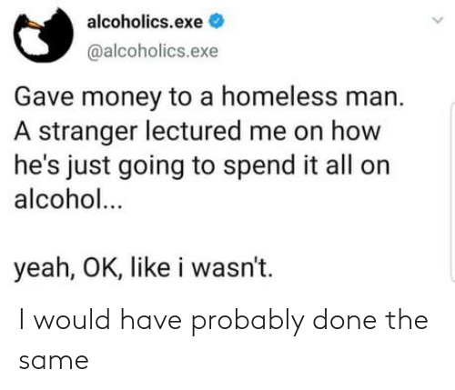 Alcohol: alcoholics.exe  @alcoholics.exe  Gave money to a homeless man.  A stranger lectured me on how  he's just going to spend it all on  alcohol...  yeah, OK, like i wasn't. I would have probably done the same