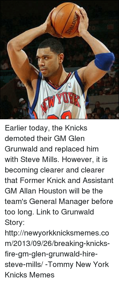Fire, New York Knicks, and Memes: ALDI Earlier today, the Knicks demoted their GM Glen Grunwald and replaced him with Steve Mills. However, it is becoming clearer and clearer that Former Knick and Assistant GM Allan Houston will be the team's General Manager before too long. Link to Grunwald Story: http://newyorkknicksmemes.com/2013/09/26/breaking-knicks-fire-gm-glen-grunwald-hire-steve-mills/  -Tommy  New York Knicks Memes