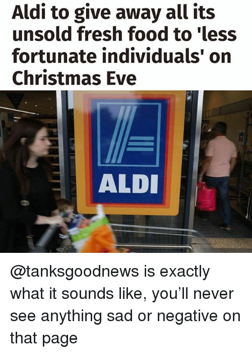 Christmas, Food, and Fresh: Aldi to give away all its  unsold fresh food to 'less  fortunate individuals' on  Christmas Eve  ALD @tanksgoodnews is exactly what it sounds like, you'll never see anything sad or negative on that page