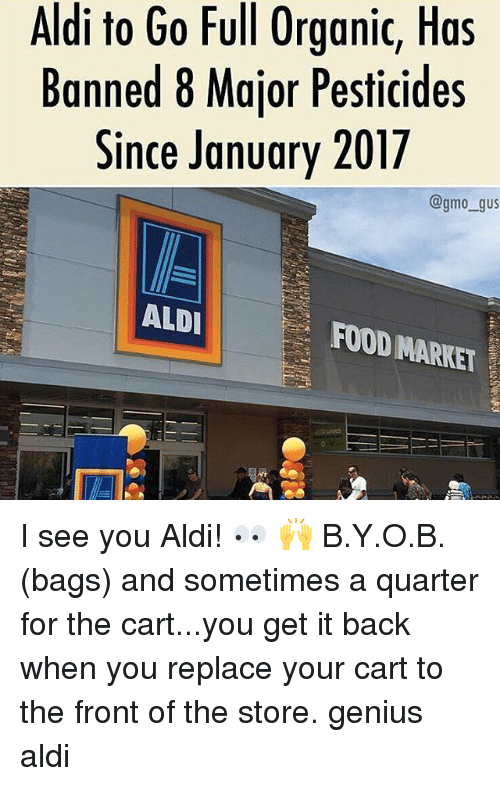 Food, Memes, and Aldi: Aldi to Go Full Organic, Has  Banned 8 Major Pesticides  Since January 2017  @gmo_gus  ALDI  FOOD MARKET  MARKET I see you Aldi! 👀 🙌 B.Y.O.B. (bags) and sometimes a quarter for the cart...you get it back when you replace your cart to the front of the store. genius aldi