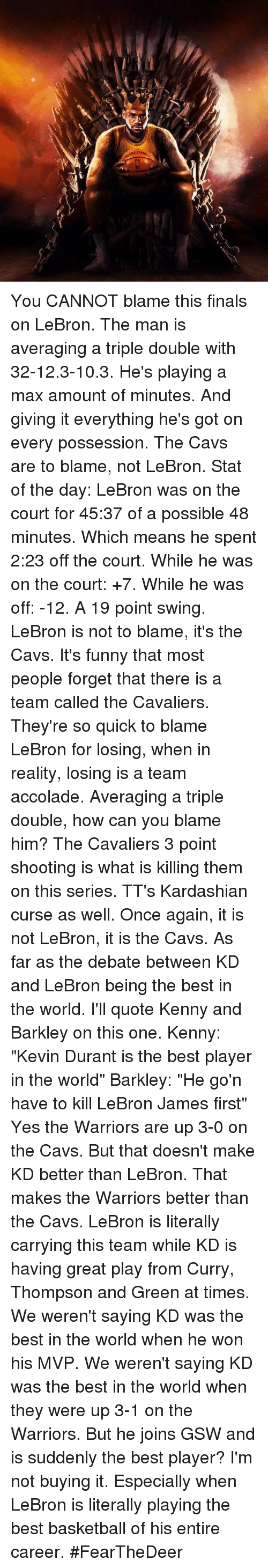 """Basketball, Cavs, and Finals: ALDI You CANNOT blame this finals on LeBron. The man is averaging a triple double with 32-12.3-10.3. He's playing a max amount of minutes. And giving it everything he's got on every possession. The Cavs are to blame, not LeBron.   Stat of the day: LeBron was on the court for 45:37 of a possible 48 minutes. Which means he spent 2:23 off the court. While he was on the court: +7. While he was off: -12. A 19 point swing. LeBron is not to blame, it's the Cavs.  It's funny that most people forget that there is a team called the Cavaliers. They're so quick to blame LeBron for losing, when in reality, losing is a team accolade. Averaging a triple double, how can you blame him? The Cavaliers 3 point shooting is what is killing them on this series. TT's Kardashian curse as well. Once again, it is not LeBron, it is the Cavs.   As far as the debate between KD and LeBron being the best in the world. I'll quote Kenny and Barkley on this one.   Kenny: """"Kevin Durant is the best player in the world"""" Barkley: """"He go'n have to kill LeBron James first""""  Yes the Warriors are up 3-0 on the Cavs. But that doesn't make KD better than LeBron. That makes the Warriors better than the Cavs. LeBron is literally carrying this team while KD is having great play from Curry, Thompson and Green at times.   We weren't saying KD was the best in the world when he won his MVP. We weren't saying KD was the best in the world when they were up 3-1 on the Warriors. But he joins GSW and is suddenly the best player? I'm not buying it. Especially when LeBron is literally playing the best basketball of his entire career.   #FearTheDeer"""