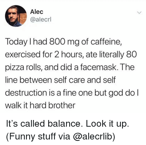 Funny Stuff: Alec  @alecrl  Today I had 800 mg of caffeine,  exercised for 2 hours, ate literally 80  pizza rolls, and did a facemask. The  line between self care and self  destruction is a fine one but god do l  walk it hard brother It's called balance. Look it up. (Funny stuff via @alecrlib)