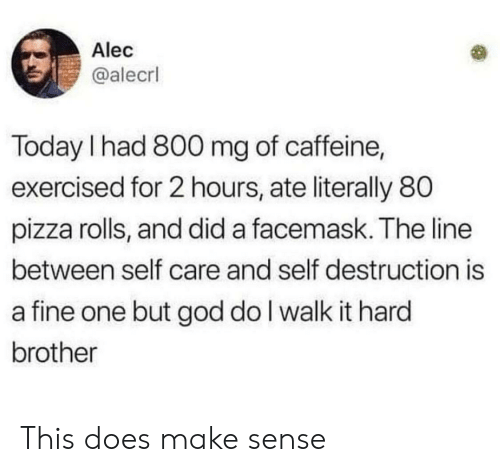 caffeine: Alec  @alecrl  Today I had 800 mg of caffeine,  exercised for 2 hours, ate literally 80  pizza rolls, and did a facemask. The line  between self care and self destruction is  a fine one but god do I walk it hard  brother This does make sense
