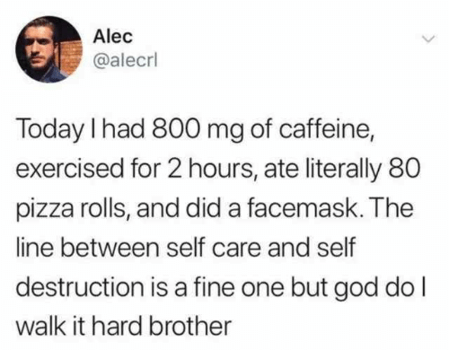 caffeine: Alec  @alecrl  Today I had 800 mg of caffeine,  exercised for 2 hours, ate literally 80  pizza rolls, and did a facemask. The  line between self care and self  destruction is a fine one but god do l  walk it hard brother