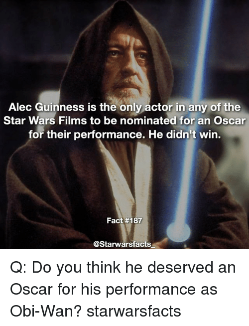 Obie: Alec Guinness is the only actor in any of the  Star Wars Films to be nominated for an Oscar  for their performance. He didn't win.  Fact #187  @Starwarsfacts Q: Do you think he deserved an Oscar for his performance as Obi-Wan? starwarsfacts