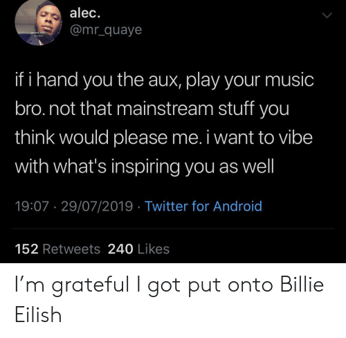 Eilish: alec.  @mr_quaye  URBAN GRILL  ha  if i hand you the aux, play your music  bro.not that mainstream stuff you  think would please me. i want to vibe  with what's inspiring you as well  19:07 29/07/2019 Twitter for Android  152 Retweets 240 Likes I'm grateful I got put onto Billie Eilish