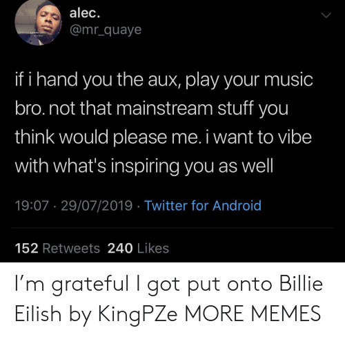 Eilish: alec.  @mr_quaye  URBAN GRILL  ha  if i hand you the aux, play your music  bro.not that mainstream stuff you  think would please me. i want to vibe  with what's inspiring you as well  19:07 29/07/2019 Twitter for Android  152 Retweets 240 Likes I'm grateful I got put onto Billie Eilish by KingPZe MORE MEMES